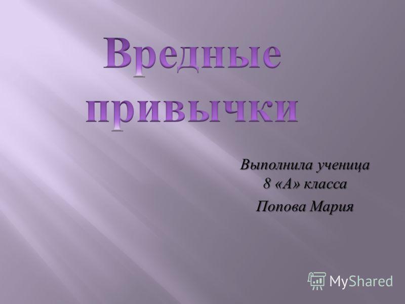 Выполнила ученица 8 « А » класса Попова Мария