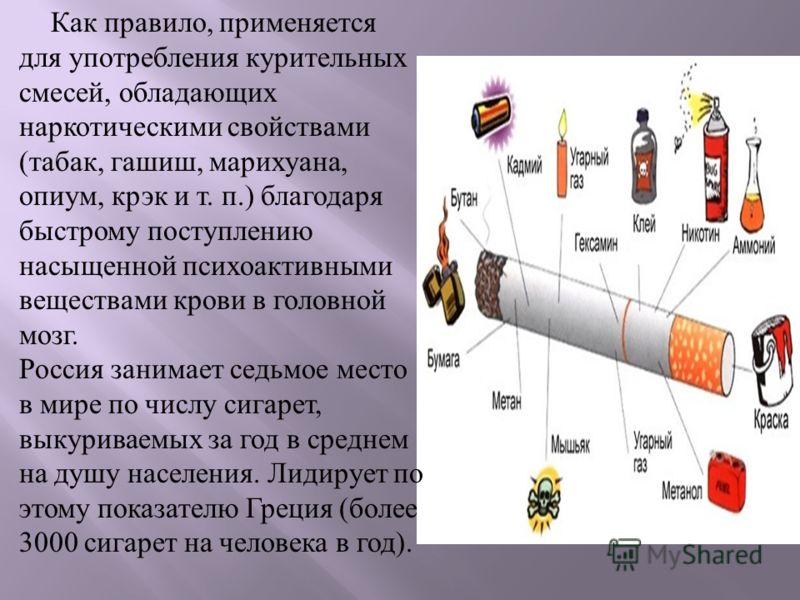 Как правило, применяется для употребления курительных смесей, обладающих наркотическими свойствами ( табак, гашиш, марихуана, опиум, крэк и т. п.) благодаря быстрому поступлению насыщенной психоактивными веществами крови в головной мозг. Россия заним