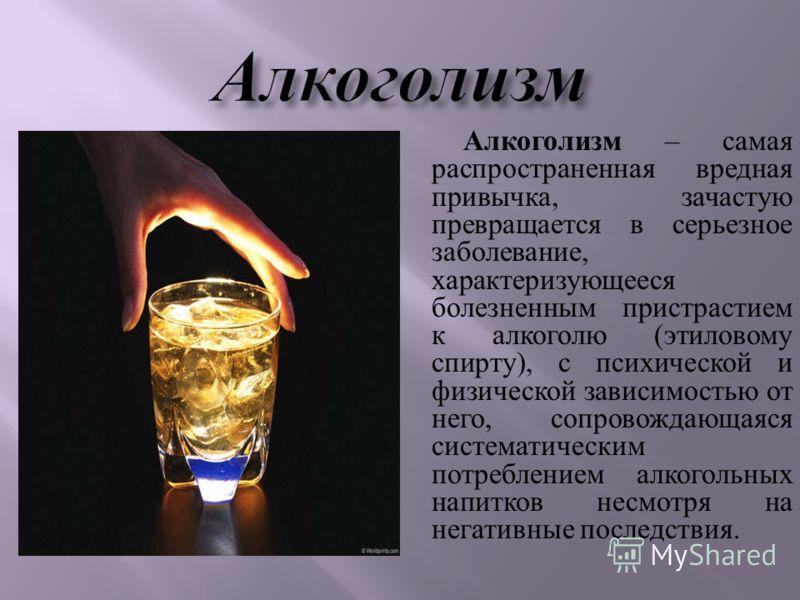 Алкоголизм – самая распространенная вредная привычка, зачастую превращается в серьезное заболевание, характеризующееся болезненным пристрастием к алкоголю ( этиловому спирту ), с психической и физической зависимостью от него, сопровождающаяся система