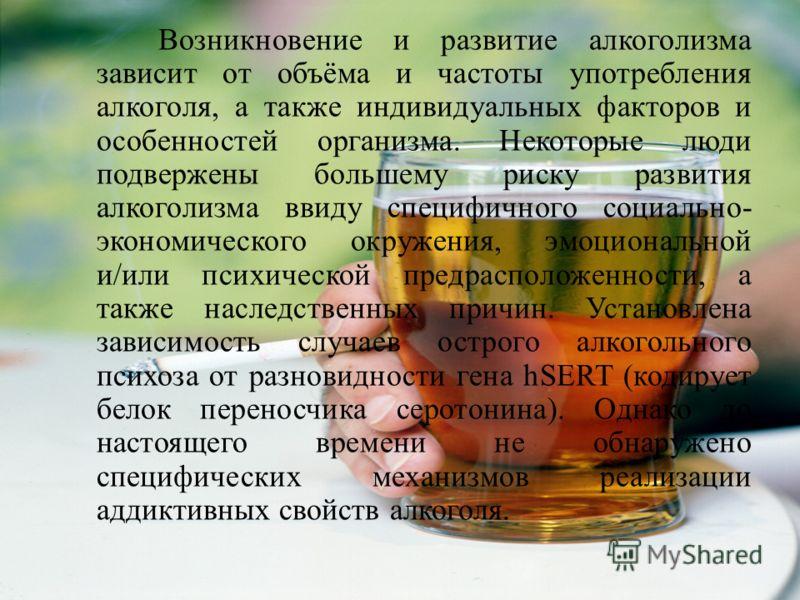 Возникновение и развитие алкоголизма зависит от объёма и частоты употребления алкоголя, а также индивидуальных факторов и особенностей организма. Некоторые люди подвержены большему риску развития алкоголизма ввиду специфичного социально - экономическ