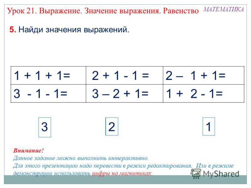 1 + 1 + 1= 2 + 1 - 1 =2 – 1 + 1= 3 - 1 - 1= 3 – 2 + 1=1 + 2 - 1= МАТЕМАТИКА 5. Найди значения выражений. 3131 Внимание! Данное задание можно выполнить интерактивно. Для этого презентацию надо перевести в режим редактирования. Или в режиме демонстраци