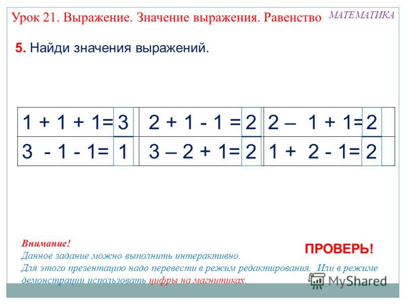 1 + 1 + 1= 2 + 1 - 1 =2 – 1 + 1= 3 - 1 - 1= 3 – 2 + 1=1 + 2 - 1= МАТЕМАТИКА 5. Найди значения выражений. 2 232 1 Внимание! Данное задание можно выполнить интерактивно. Для этого презентацию надо перевести в режим редактирования. Или в режиме демонстр