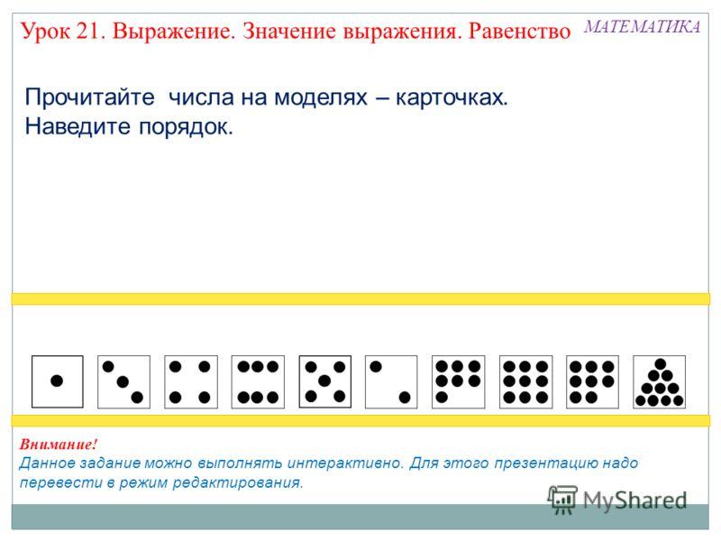 Прочитайте числа на моделях – карточках. Наведите порядок. МАТЕМАТИКА Внимание! Данное задание можно выполнять интерактивно. Для этого презентацию надо перевести в режим редактирования. Урок 21. Выражение. Значение выражения. Равенство