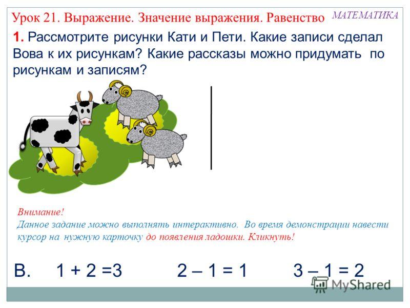 1. Рассмотрите рисунки Кати и Пети. Какие записи сделал Вова к их рисункам? Какие рассказы можно придумать по рисункам и записям? 3 – 1 = 2 МАТЕМАТИКА 1 + 2 =32 – 1 = 1В. Внимание! Данное задание можно выполнять интерактивно. Во время демонстрации на