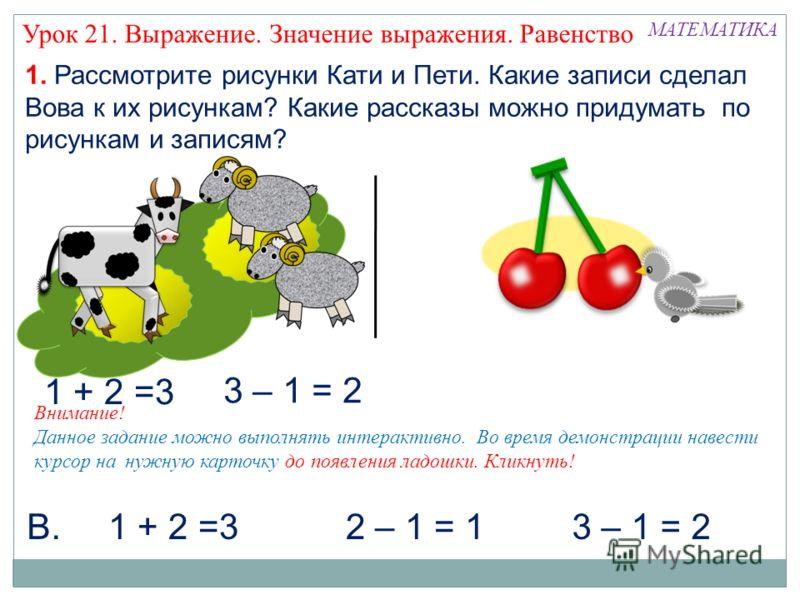 1. Рассмотрите рисунки Кати и Пети. Какие записи сделал Вова к их рисункам? Какие рассказы можно придумать по рисункам и записям? 3 – 1 = 2 МАТЕМАТИКА 1 + 2 =32 – 1 = 1В. 3 – 1 = 2 1 + 2 =3 Внимание! Данное задание можно выполнять интерактивно. Во вр