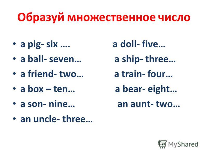 Образуй множественное число a pig- six …. a doll- five… a ball- seven… a ship- three… a friend- two… a train- four… a box – ten… a bear- eight… a son- nine… an aunt- two… an uncle- three…