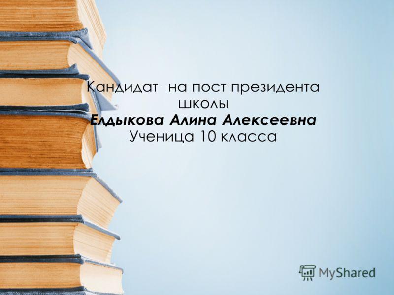 Кандидат на пост президента школы Елдыкова Алина Алексеевна Ученица 10 класса