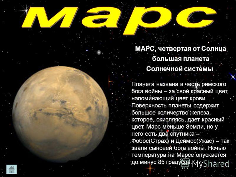 МАРС, четвертая от Солнца большая планета Солнечной системы. Планета названа в честь римского бога войны – за свой красный цвет, напоминающий цвет крови. Поверхность планеты содержит большое количество железа, которое, окисляясь, дает красный цвет. М