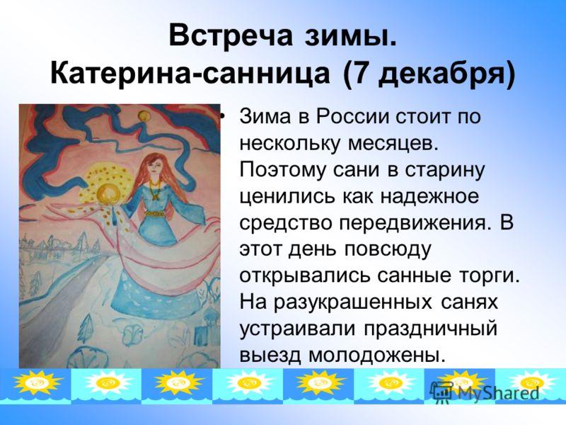 Встреча зимы. Катерина-санница (7 декабря) Зима в России стоит по нескольку месяцев. Поэтому сани в старину ценились как надежное средство передвижения. В этот день повсюду открывались санные торги. На разукрашенных санях устраивали праздничный выезд