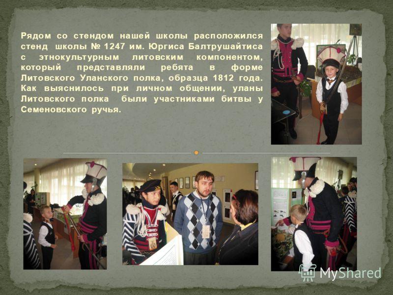 Рядом со стендом нашей школы расположился стенд школы 1247 им. Юргиса Балтрушайтиса с этнокультурным литовским компонентом, который представляли ребята в форме Литовского Уланского полка, образца 1812 года. Как выяснилось при личном общении, уланы Ли
