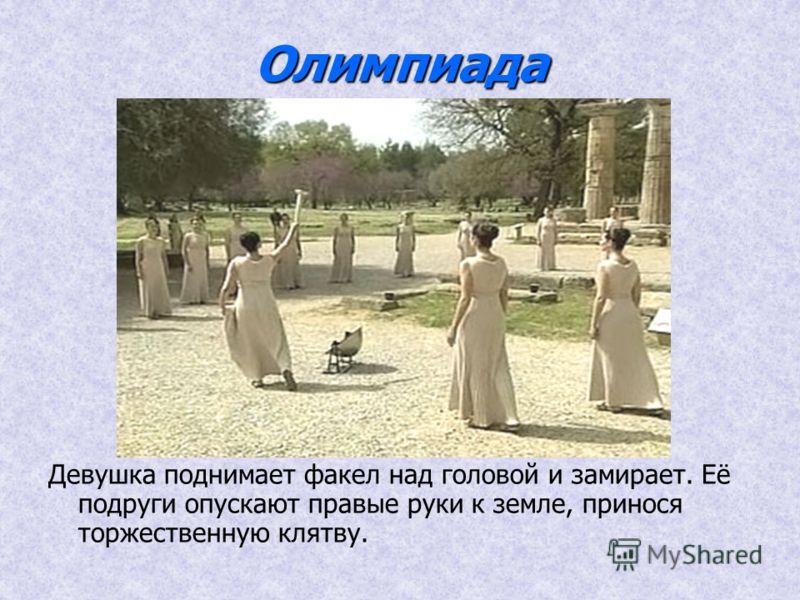 Олимпиада Девушка поднимает факел над головой и замирает. Её подруги опускают правые руки к земле, принося торжественную клятву.