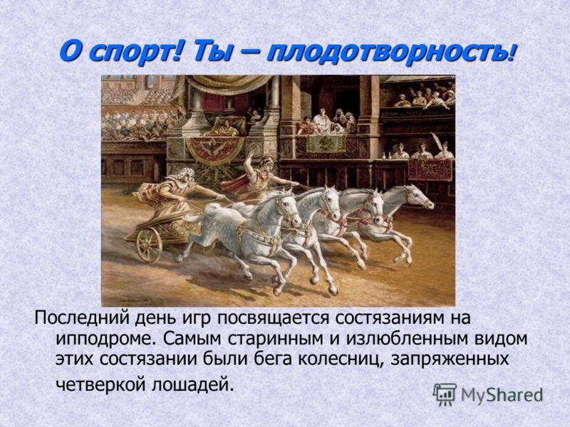 О спорт! Ты – плодотворность ! Последний день игр посвящается состязаниям на ипподроме. Самым старинным и излюбленным видом этих состязании были бега колесниц, запряженных четверкой лошадей.