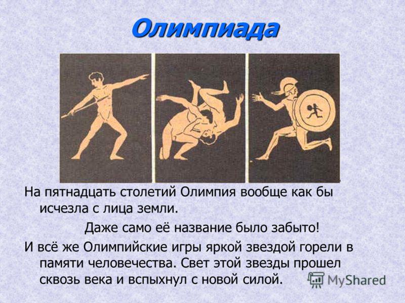 Олимпиада На пятнадцать столетий Олимпия вообще как бы исчезла с лица земли. Даже само её название было забыто! И всё же Олимпийские игры яркой звездой горели в памяти человечества. Свет этой звезды прошел сквозь века и вспыхнул с новой силой.
