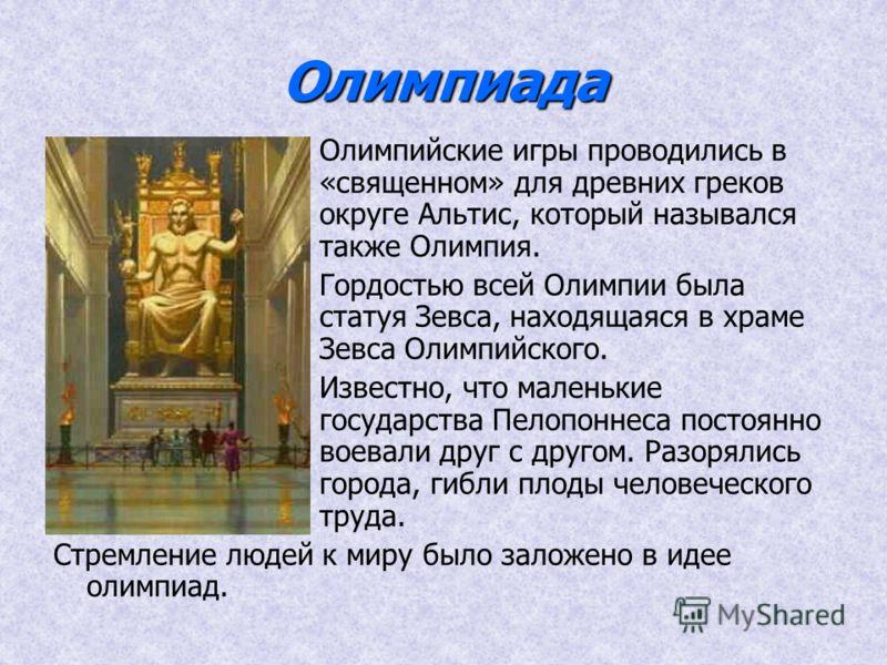 Олимпиада Олимпийские игры проводились в «священном» для древних греков округе Альтис, который назывался также Олимпия. Гордостью всей Олимпии была статуя Зевса, находящаяся в храме Зевса Олимпийского. Известно, что маленькие государства Пелопоннеса