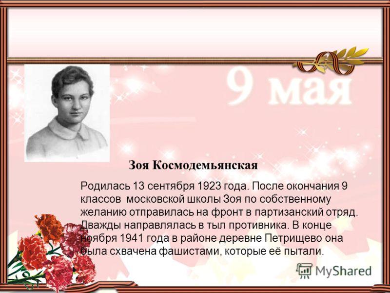 Зоя Космодемьянская Родилась 13 сентября 1923 года. После окончания 9 классов московской школы Зоя по собственному желанию отправилась на фронт в партизанский отряд. Дважды направлялась в тыл противника. В конце ноября 1941 года в районе деревне Петр