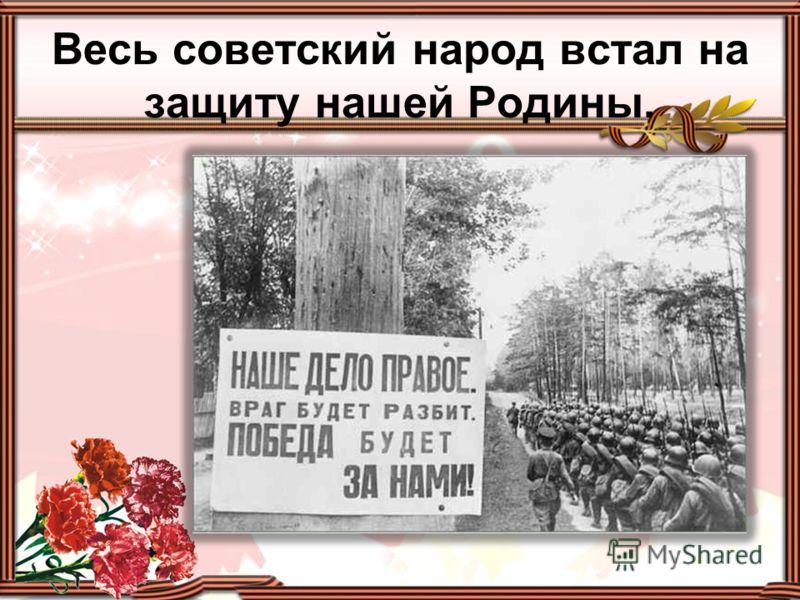 Весь советский народ встал на защиту нашей Родины.
