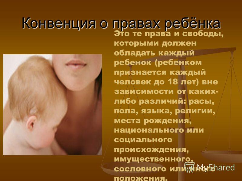 Конвенция о правах ребёнка Это те права и свободы, которыми должен обладать каждый ребенок (ребенком признается каждый человек до 18 лет) вне зависимости от каких- либо различий: расы, пола, языка, религии, места рождения, национального или социально