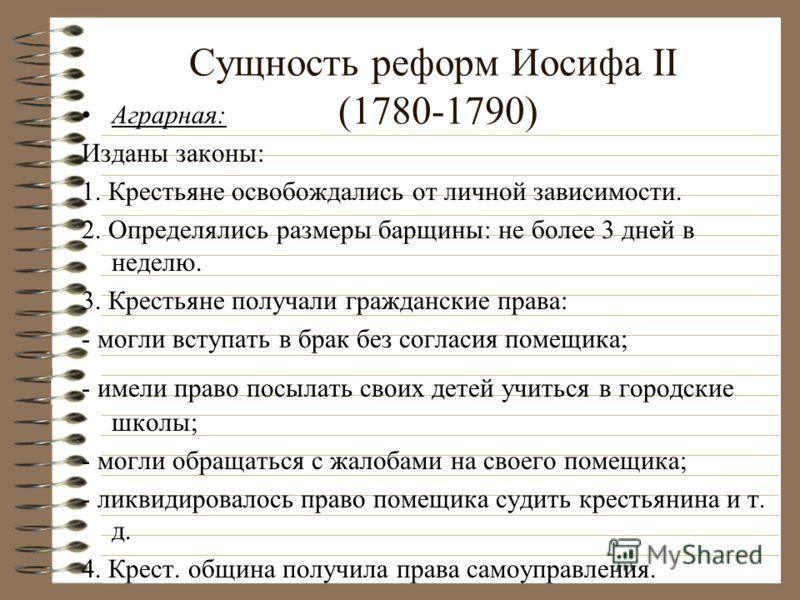Сущность реформ Иосифа II (1780-1790) Аграрная: Изданы законы: 1. Крестьяне освобождались от личной зависимости. 2. Определялись размеры барщины: не более 3 дней в неделю. 3. Крестьяне получали гражданские права: - могли вступать в брак без согласия