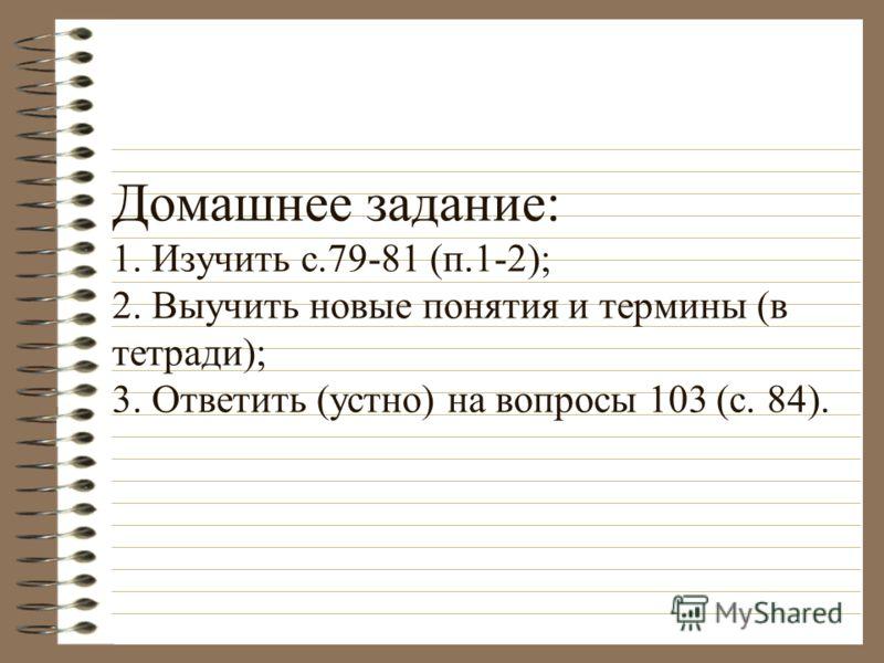 Домашнее задание: 1. Изучить с.79-81 (п.1-2); 2. Выучить новые понятия и термины (в тетради); 3. Ответить (устно) на вопросы 103 (с. 84).