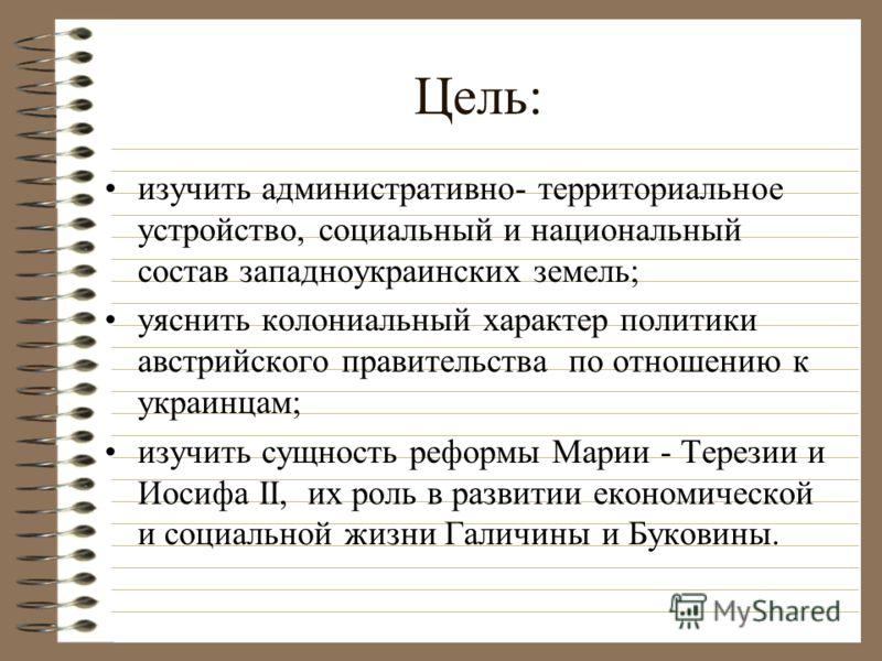 Цель: изучить административно- территориальное устройство, социальный и национальный состав западноукраинских земель; уяснить колониальный характер политики австрийского правительства по отношению к украинцам; изучить сущность реформы Марии - Терезии