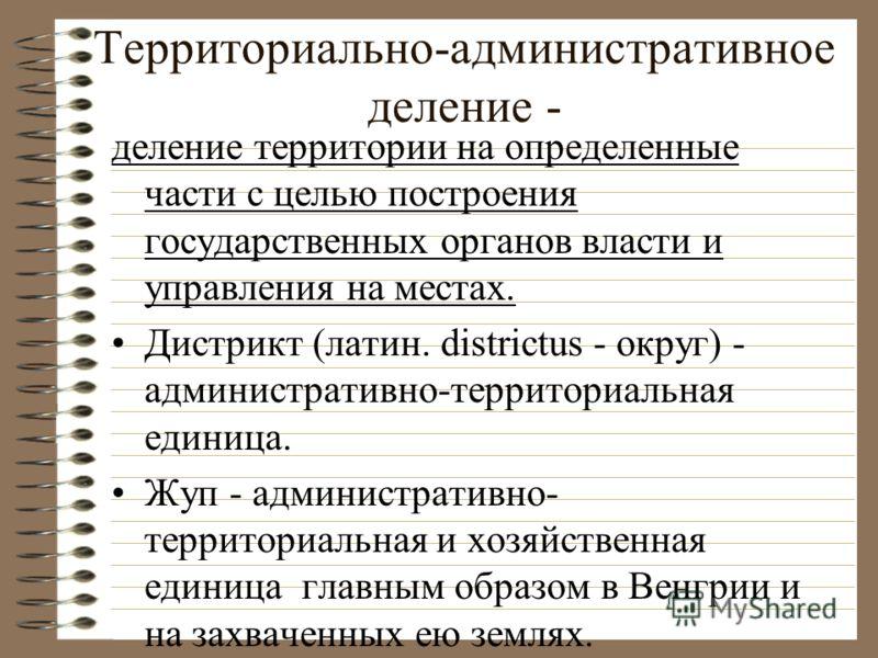 Территориально-административное деление - деление территории на определенные части с целью построения государственных органов власти и управления на местах. Дистрикт (латин. districtus - округ) - административно-территориальная единица. Жуп - админис