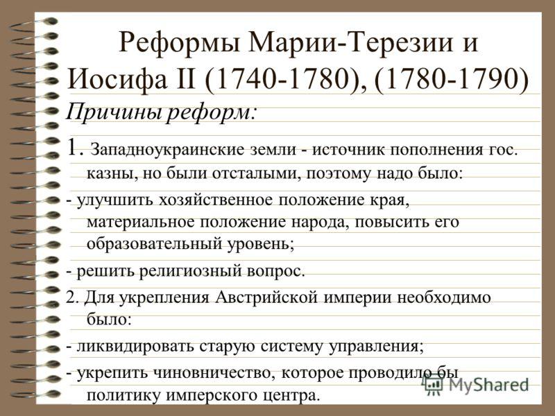 Реформы Марии-Терезии и Иосифа II (1740-1780), (1780-1790) Причины реформ: 1. Западноукраинские земли - источник пополнения гос. казны, но были отсталыми, поэтому надо было: - улучшить хозяйственное положение края, материальное положение народа, повы