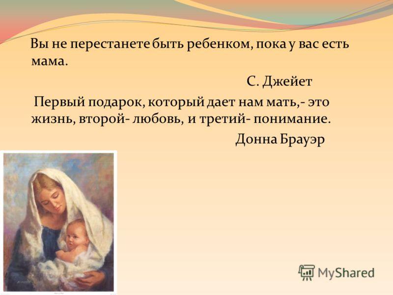 Вы не перестанете быть ребенком, пока у вас есть мама. С. Джейет Первый подарок, который дает нам мать,- это жизнь, второй- любовь, и третий- понимание. Донна Брауэр