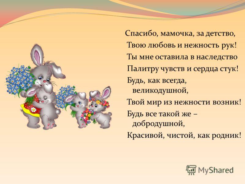 Спасибо, мамочка, за детство, Твою любовь и нежность рук! Ты мне оставила в наследство Палитру чувств и сердца стук! Будь, как всегда, великодушной, Твой мир из нежности возник! Будь все такой же – добродушной, Красивой, чистой, как родник!