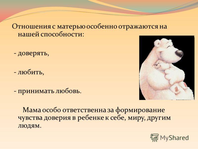Отношения с матерью особенно отражаются на нашей способности: - доверять, - любить, - принимать любовь. Мама особо ответственна за формирование чувства доверия в ребенке к себе, миру, другим людям.
