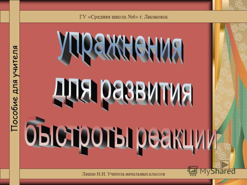 Ляшко Н.Н. Учитель начальных классов ГУ «Средняя школа 6» г. Лисаковск Пособие для учителя