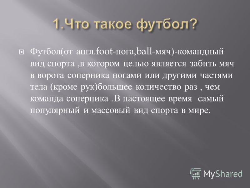 Футбол ( от англ.foot- нога,ball- мяч )- командный вид спорта, в котором целью является забить мяч в ворота соперника ногами или другими частями тела ( кроме рук ) большее количество раз, чем команда соперника. В настоящее время самый популярный и ма