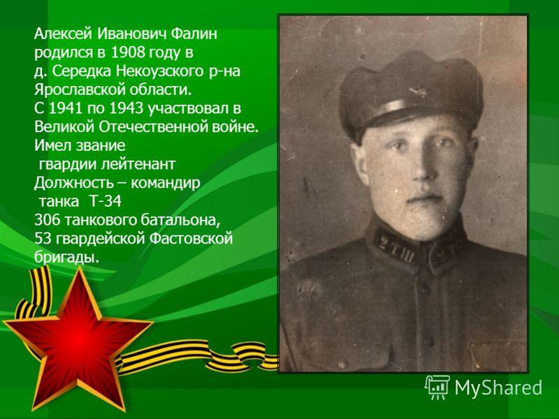Алексей Иванович Фалин родился в 1908 году в д. Середка Некоузского р-на Ярославской области. С 1941 по 1943 участвовал в Великой Отечественной войне. Имел звание гвардии лейтенант Должность – командир танка Т-34 306 танкового батальона, 53 гвардейск