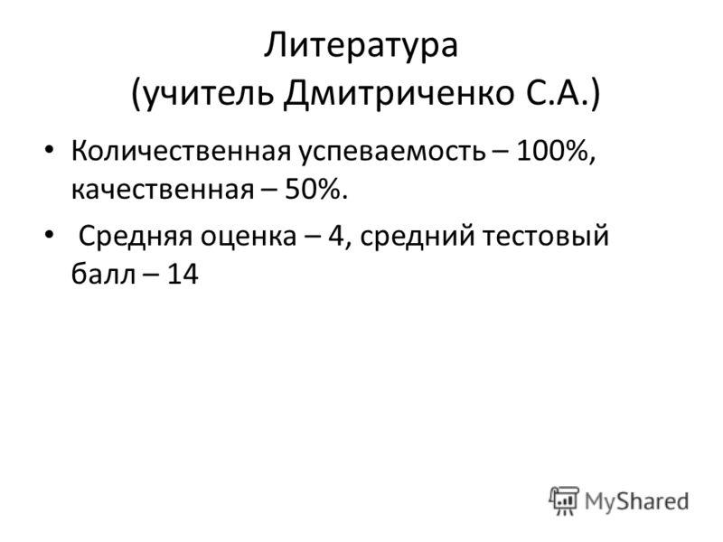 Литература (учитель Дмитриченко С.А.) Количественная успеваемость – 100%, качественная – 50%. Средняя оценка – 4, средний тестовый балл – 14