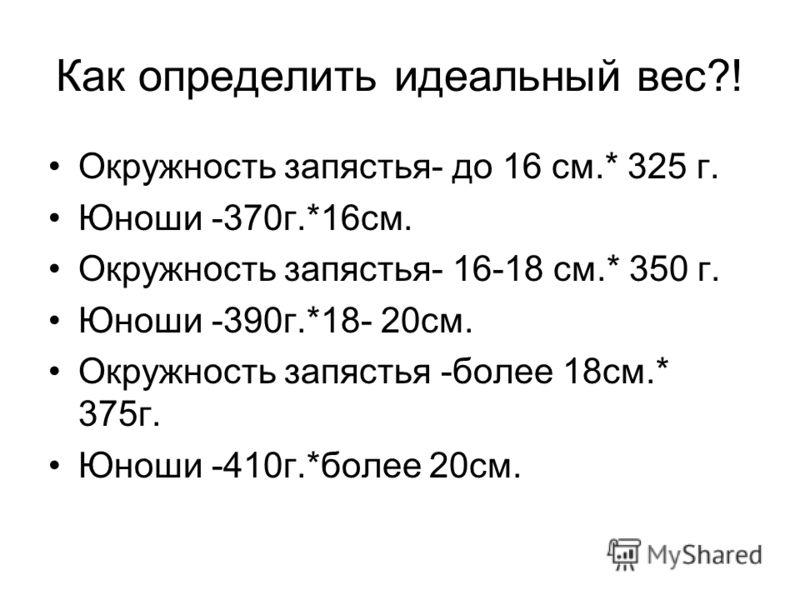 Как определить идеальный вес?! Окружность запястья- до 16 см.* 325 г. Юноши -370г.*16см. Окружность запястья- 16-18 см.* 350 г. Юноши -390г.*18- 20см. Окружность запястья -более 18см.* 375г. Юноши -410г.*более 20см.