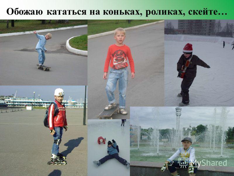 Обожаю кататься на коньках, роликах, скейте …
