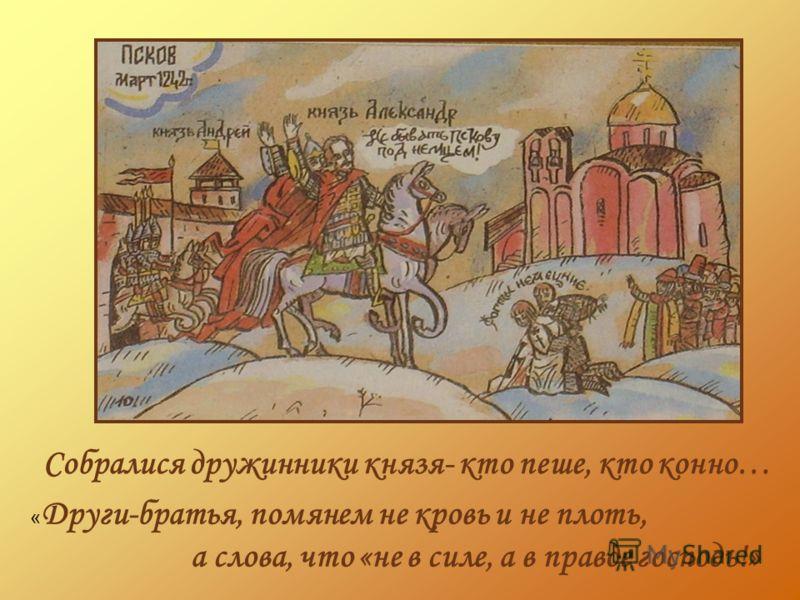 Собралися дружинники князя- кто пеше, кто конно… « Други-братья, помянем не кровь и не плоть, а слова, что «не в силе, а в правде господь!»