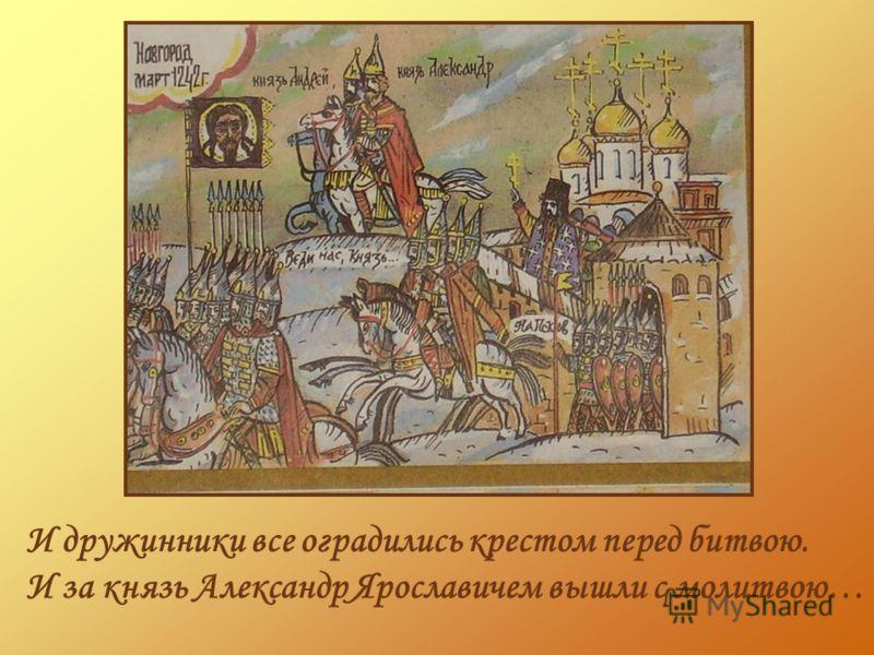 И дружинники все оградились крестом перед битвою. И за князь Александр Ярославичем вышли с молитвою…
