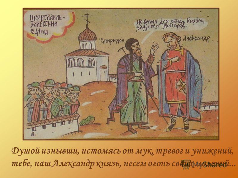 Душой изнывши, истомясь от мук, тревог и унижений, тебе, наш Александр князь, несем огонь своих молений...