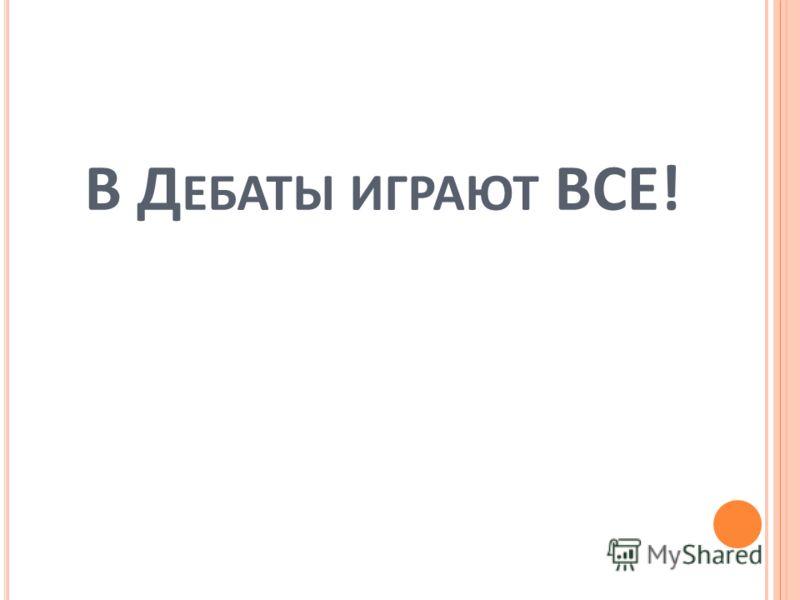В Д ЕБАТЫ ИГРАЮТ ВСЕ!