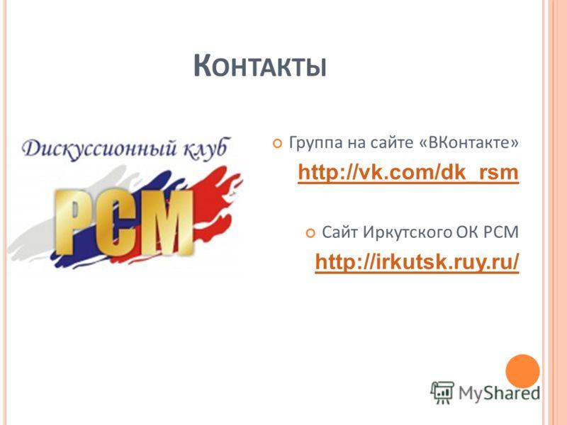 К ОНТАКТЫ Группа на сайте «ВКонтакте» http://vk.com/dk_rsm Сайт Иркутского ОК РСМ http://irkutsk.ruy.ru/