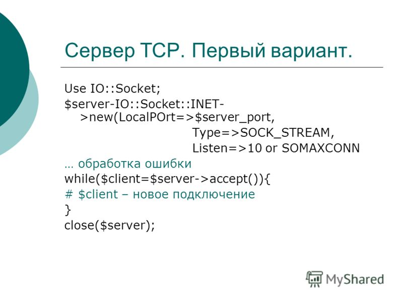 Сервер TCP. Первый вариант. Use IO::Socket; $server-IO::Socket::INET- >new(LocalPOrt=>$server_port, Type=>SOCK_STREAM, Listen=>10 or SOMAXCONN … обработка ошибки while($client=$server->accept()){ # $client – новое подключение } close($server);