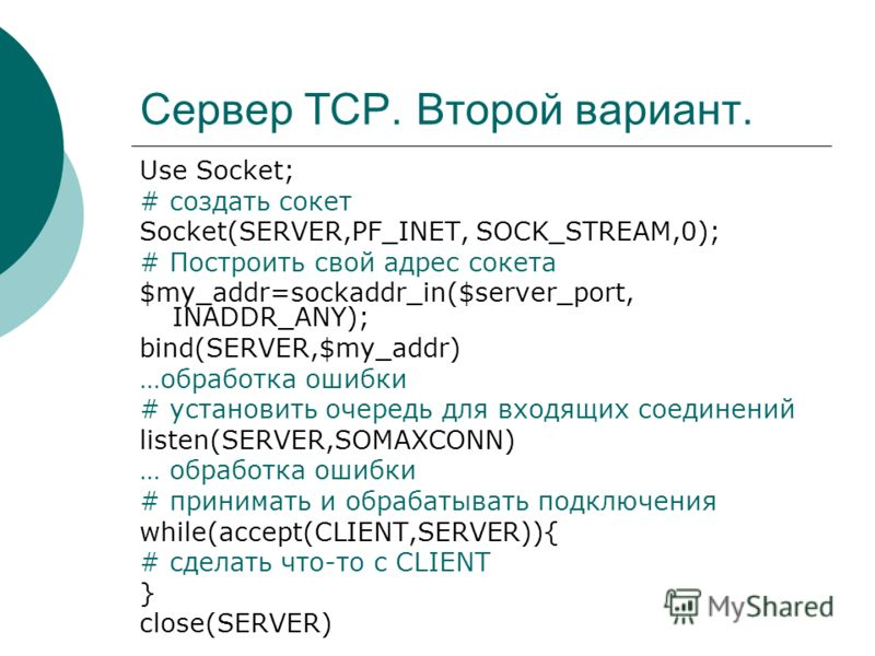 Сервер TCP. Второй вариант. Use Socket; # создать сокет Socket(SERVER,PF_INET, SOCK_STREAM,0); # Построить свой адрес сокета $my_addr=sockaddr_in($server_port, INADDR_ANY); bind(SERVER,$my_addr) …обработка ошибки # установить очередь для входящих сое