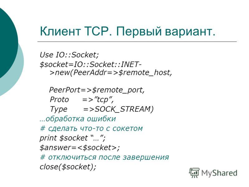 Клиент TCP. Первый вариант. Use IO::Socket; $socket=IO::Socket::INET- >new(PeerAddr=>$remote_host, PeerPort=>$remote_port, Proto =>tcp, Type =>SOCK_STREAM) …обработка ошибки # сделать что-то с сокетом print $socket …; $answer= ; # отключиться после з