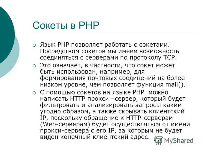 Сокеты в PHP Язык PHP позволяет работать с сокетами. Посредством сокетов мы имеем возможность соединяться с серверами по протоколу TCP. Это означает, в частности, что сокет может быть использован, например, для формирования почтовых соединений на бол