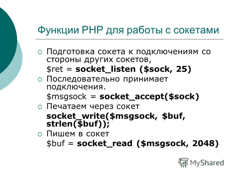 Функции PHP для работы с сокетами Подготовка сокета к подключениям со стороны других сокетов, $ret = socket_listen ($sock, 25) Последовательно принимает подключения. $msgsock = socket_accept($sock) Печатаем через сокет socket_write($msgsock, $buf, st