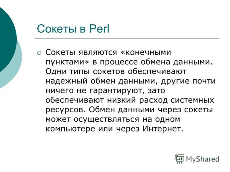 Сокеты в Perl Сокеты являются «конечными пунктами» в процессе обмена данными. Одни типы сокетов обеспечивают надежный обмен данными, другие почти ничего не гарантируют, зато обеспечивают низкий расход системных ресурсов. Обмен данными через сокеты мо