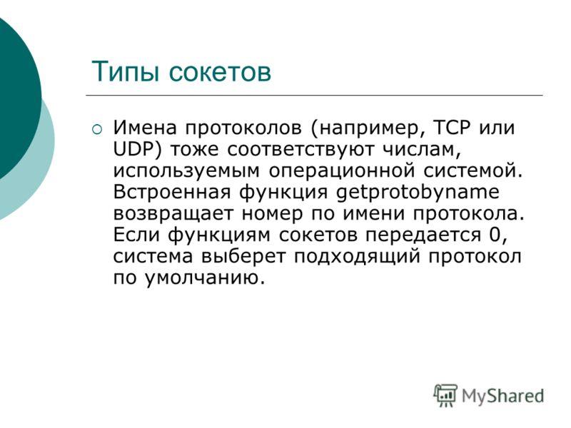 Типы сокетов Имена протоколов (например, TCP или UDP) тоже соответствуют числам, используемым операционной системой. Встроенная функция getprotobyname возвращает номер по имени протокола. Если функциям сокетов передается 0, система выберет подходящий