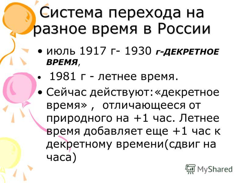 Система перехода на разное время в России июль 1917 г- 1930 г-ДЕКРЕТНОЕ ВРЕМЯ, 1981 г - летнее время. Сейчас действуют:«декретное время», отличающееся от природного на +1 час. Летнее время добавляет еще +1 час к декретному времени(сдвиг на часа)