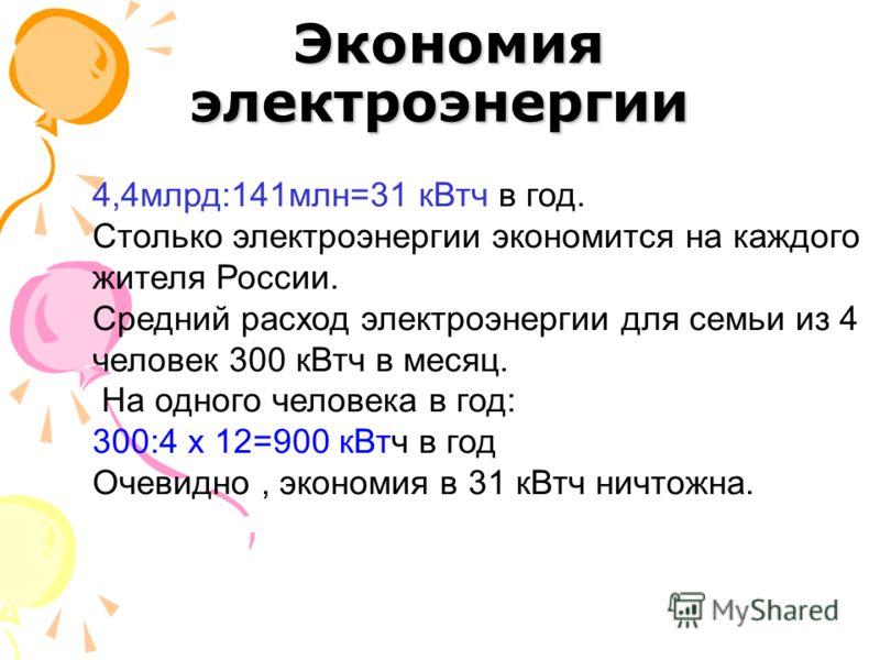 Экономия электроэнергии Экономия электроэнергии 4,4млрд:141млн=31 кВтч в год. Столько электроэнергии экономится на каждого жителя России. Средний расход электроэнергии для семьи из 4 человек 300 кВтч в месяц. На одного человека в год: 300:4 х 12=900