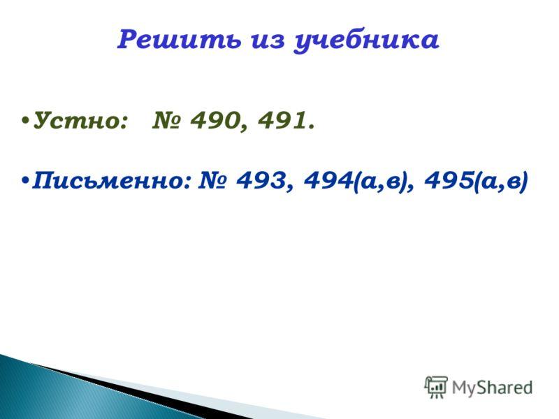Устно: 490, 491. Письменно: 493, 494(а,в), 495(а,в) Решить из учебника
